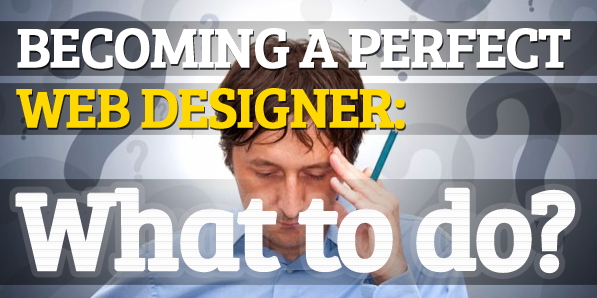 Becoming a Perfect Web Designer: What to do?