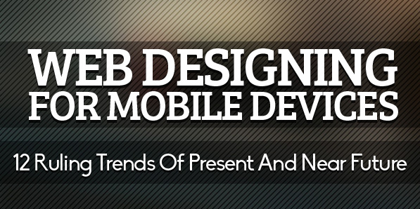 Web Designing For Mobile Devices: 12 Ruling Trends Of Present And Near Future