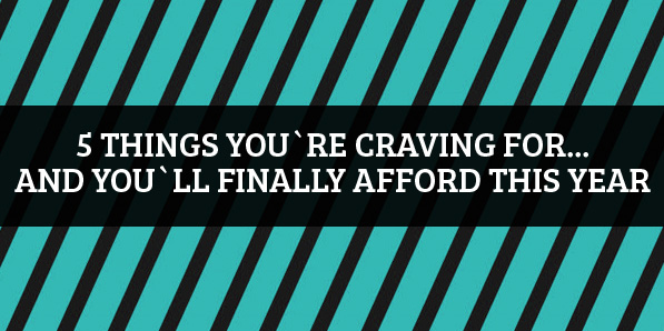 5 Things You're Craving For… And You'll Finally Afford This Year
