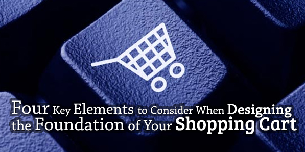 Four Key Elements to Consider When Designing the Foundation of Your Shopping Cart