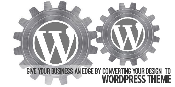 Give Your Business an Edge By Converting Your Design to WordPress Theme