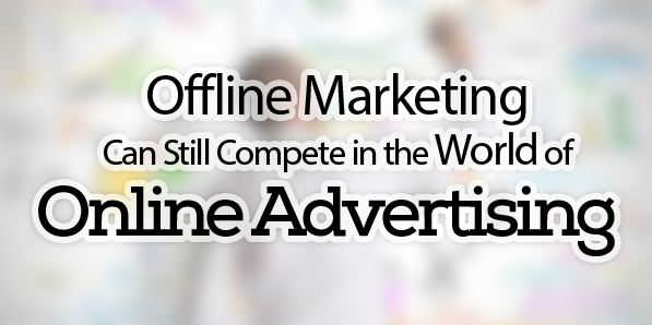 How Offline Marketing Can Still Compete in the World of Online Advertising