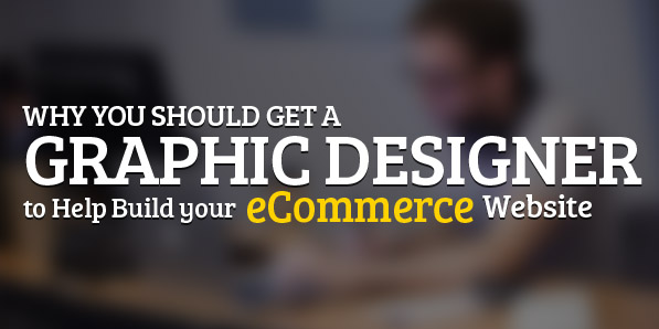 Why you should get a Graphic Designer to Help Build your Ecommerce Website