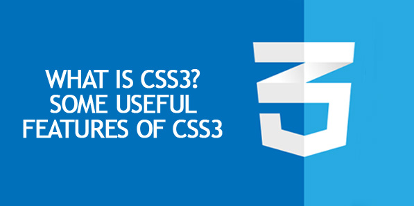 What is CSS3? and Some Useful Features of CSS3