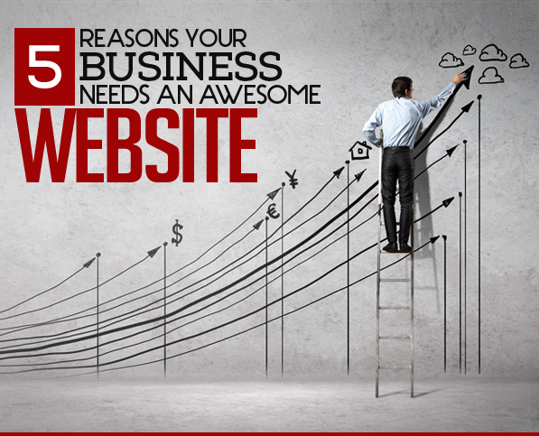 5 Reasons Your Business Needs an Awesome Website