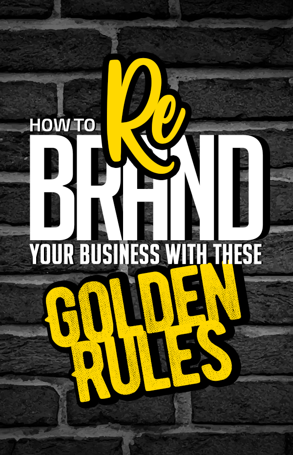 How To Rebrand Your Business With These Golden Rules