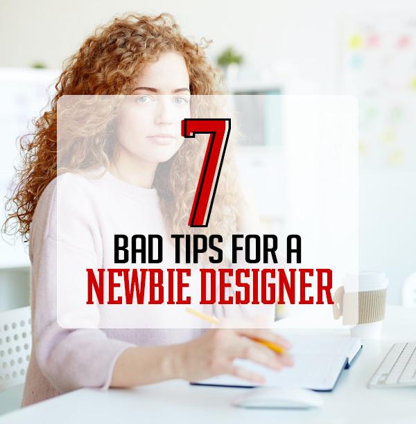 7 Bad Tips for a Newbie Designer
